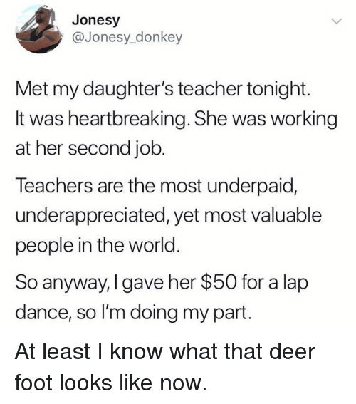 Deer, Donkey, and Memes: Jonesy  @Jonesy_donkey  Met my daughter's teacher tonight  It was heartbreaking. She was working  at her second job  leachers are the most underpaid,  underappreciated, yet most valuable  people in the world  So anyway, I gave her $50 for a lap  dance, so I'm doing my part At least I know what that deer foot looks like now.