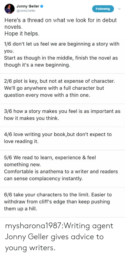 Advice, Comfortable, and Love: Jonny Geller  @JonnyGeller  Following  Here's a thread on what we look for in debut  novels.  Hope it helps.   1/6 don't let us feel we are beginning a story with  you  Start as though in the middle, finish the novel as  though it's a new beginning  2/6 plot is key, but not at expense of character.  We'll go anywhere with a full character but  question every move with a thin one.  3/6 how a story makes you feel is as important as  how it makes you think.  4/6 love writing your book,but don't expect to  love reading it.  5/6 We read to learn, experience & feel  something new.  Comfortable is anathema to a writer and readers  can sense complacency instantly.  6/6 take your characters to the limit. Easier to  withdraw from cliff's edge than keep pushing  them up a l mysharona1987:Writing agent Jonny Geller gives advice to young writers.