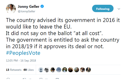 "Advised: Jonny Geller  @JonnyGeller  Following  The country advised its government in 2016 it  would like to leave the EU.  It did not say on the ballot ""at all cost"".  The: governrment is eniiiled o ask ihe counry  in 2018/19 if it approves its deal or not.  #PeoplesVote  12:05 PM -16 Sep 2018  13 Retweets 69 Likes"