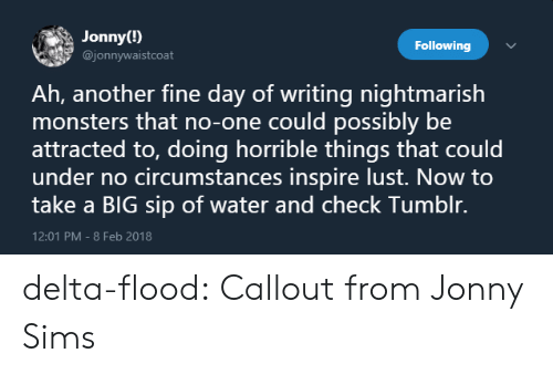 Delta: Jonny(!)  @jonnywaistcoat  Following  Ah, another fine day of writing nightmarish  monsters that no-one could possibly be  attracted to, doing horrible things that could  under no circumstances inspire lust. Now to  take a BIG sip of water and check Tumblr.  12:01 PM-8 Feb 2018 delta-flood:  Callout from Jonny Sims