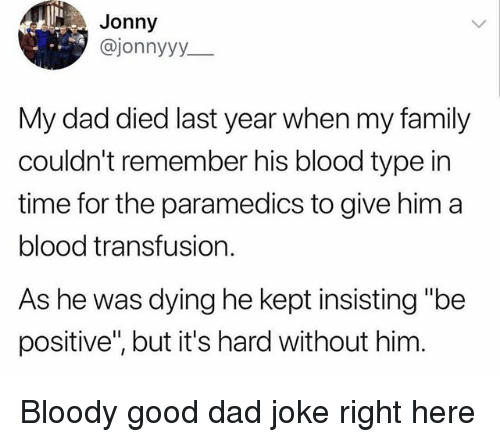 """Dad, Family, and Funny: Jonny  @jonnyyy  My dad died last year when my family  couldn't remember his blood type in  time for the paramedics to give him a  blood transfusion.  As he was dying he kept insisting """"be  positive"""", but it's hard without him Bloody good dad joke right here"""