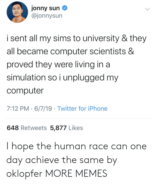 Dank, Iphone, and Memes: jonny sun  @jonnysun  i sent all my sims to university & they  all became computer scientists &  proved they were living in a  simulation so i unplugged my  computer  7:12 PM 6/7/19 Twitter for iPhone  648 Retweets 5,877 Likes I hope the human race can one day achieve the same by oklopfer MORE MEMES