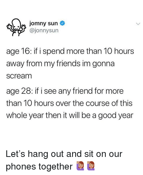 Friends, Memes, and Scream: @jonnysun  age 16: if i spend more than 10 hours  away from my friends im gonna  scream  age 28: if i see any friend for more  than 10 hours over the course of this  whole year then it will be a good year Let's hang out and sit on our phones together 🙋🏽♀️🙋🏽♀️