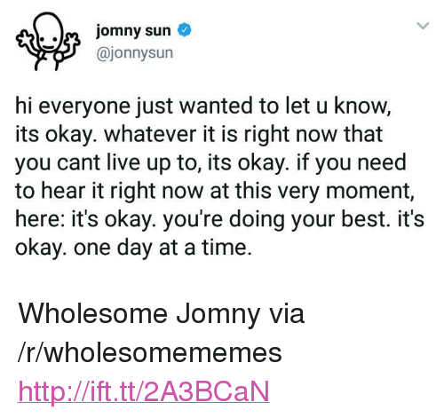 "Doing Your Best: @jonnysun  hi everyone just wanted to let u know,  its okay. whatever it is right now that  you cant live up to, its okay. if you need  to hear it right now at this very moment,  here: it's okay. you're doing your best. it's  okay. one day at a time. <p>Wholesome Jomny via /r/wholesomememes <a href=""http://ift.tt/2A3BCaN"">http://ift.tt/2A3BCaN</a></p>"