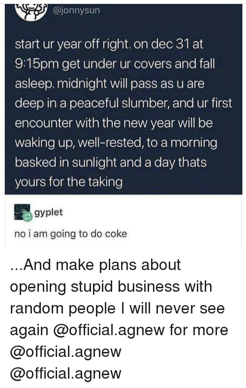 Fall, Memes, and New Year's: @jonnysun  start ur year off right. on dec 31 at  9:15pm get under ur covers and fall  asleep. midnight will pass as u are  deep in a peaceful slumber, and ur first  encounter with the new year will be  waking up, well-rested, to a morning  basked in sunlight and a day thats  yours for the taking  gyplet  no i am going to do coke ...And make plans about opening stupid business with random people I will never see again @official.agnew for more @official.agnew @official.agnew
