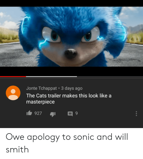 Will Smith: Jonte Tchappat 3 days ago  The Cats trailer makes this look like a  masterpiece  927 Owe apology to sonic and will smith