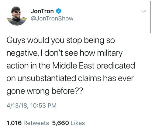 jontron: JonTron  @JonTronShow  Guys would you stop being so  negative, I don't see how military  action in the Middle East predicated  on unsubstantiated claims has ever  gone wrong before??  4/13/18, 10:53 PM  1,016 Retweets 5,660 Likes