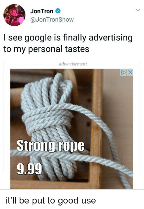 jontron: JonTron  @JonTronShow  I see google is finally advertising  to my personal tastes  advertisement  Strongrone  9.99 <p>it&rsquo;ll be put to good use</p>