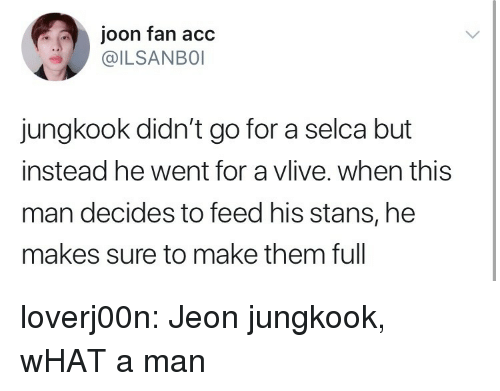 Jeon Jungkook: joon fan acc  @ILSANBO  jungkook didn't go for a selca but  instead he went for a vlive. when this  man decides to feed his stans, he  makes sure to make them full loverj00n:  Jeon jungkook, wHAT a man