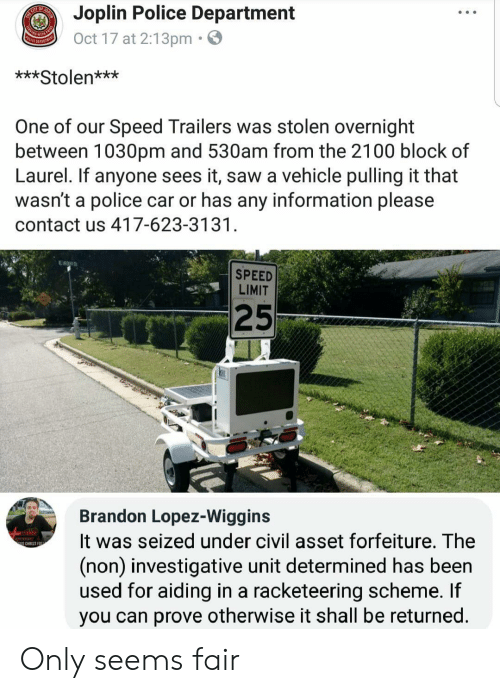 Police, Saw, and Information: Joplin Police Department  Oct 17 at 2:13pm.  ***Stolen***  One of our Speed Trailers was stolen overnight  between 1030pm and 530am from the 2100 block of  Laurel. If anyone sees it, saw a vehicle pulling it that  wasn't a police car or has any information please  contact us 417-623-3131  SPEED  LIMIT  25  Brandon Lopez-Wiggins  It was seized under civil asset forfeiture. The  (non) investigative unit determined has been  used for aiding in a racketeering scheme. If  you can prove otherwise it shall be returned  S CHRIST EO Only seems fair