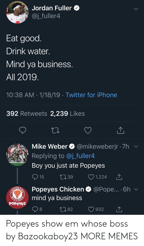 popeyes chicken: Jordan Fuller *  @j_fuller4  Eat good  Drink water.  Mind va business  All 2019  10:38 AM 1/18/19 Twitter for iPhone  392 Retweets 2,239 Likes  Mike Weber @mikeweberjr 7h  Replying to @j_fuller4  Boy you just ate Popeyes  15 t39 1,224 T  Popeyes Chicken  mind ya business  @Pope... . 6h  PoPeYes  1082 932 T Popeyes show em whose boss by Bazookaboy23 MORE MEMES