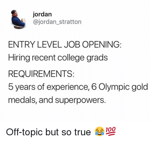 olympic: jordan  @jordan_stratton  ENTRY LEVEL JOB OPENING:  Hiring recent college grads  REQUIREMENTS:  5 years of experience, 6 Olympic gold  medals, and superpowers. Off-topic but so true 😂💯