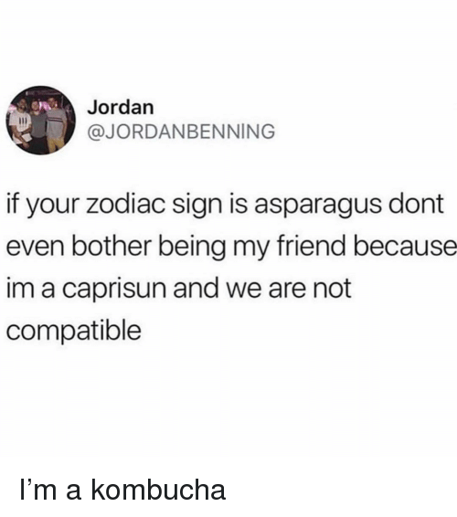 zodiac sign: Jordan  @JORDANBENNING  if your zodiac sign is asparagus dont  even bother being my friend because  im a caprisun and we are not  compatible I'm a kombucha