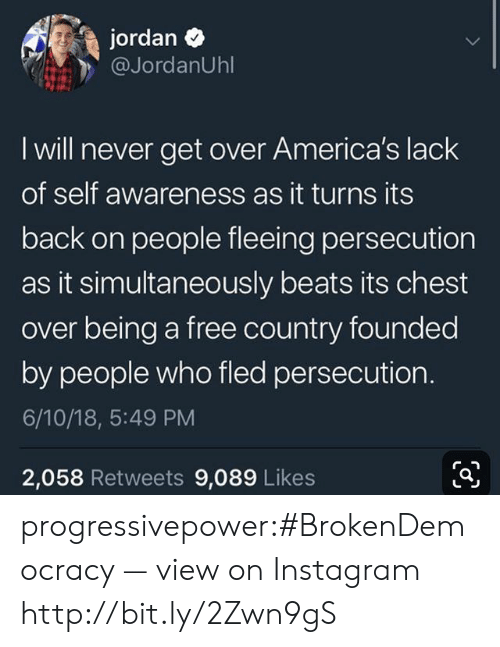 Simultaneously: jordan  @JordanUhl  I will never get over America's lack  of self awareness as it turns its  back on people fleeing persecution  as it simultaneously beats its chest  over being a free country founded  by people who fled persecution.  6/10/18, 5:49 PM  2,058 Retweets 9,089 Likes progressivepower:#BrokenDemocracy — view on Instagram http://bit.ly/2Zwn9gS