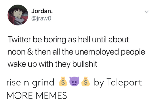 Unemployed: Jordan.  @jrawo  Twitter be boring as hell until about  noon & then all the unemployed people  wake up with they bullshit rise n grind 💰😈💰 by TeIeport MORE MEMES