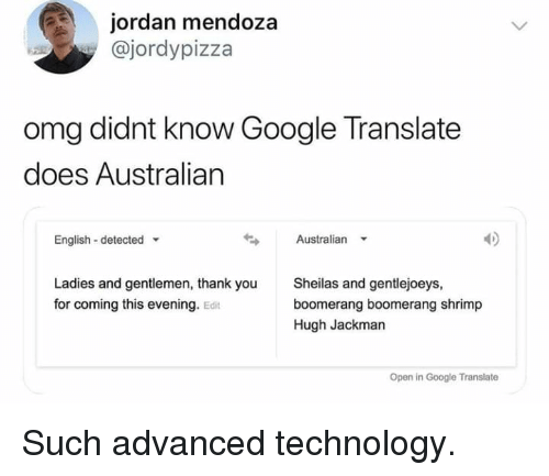 google translate: jordan mendoza  @jordypizza  omg didnt know Google Translate  does Australian  English detected  Australian  Ladies and gentlemen, thank you  for coming this evening. Edit  Sheilas and gentlejoeys,  boomerang boomerang shrimp  Hugh Jackman  Open in Google Translate Such advanced technology.