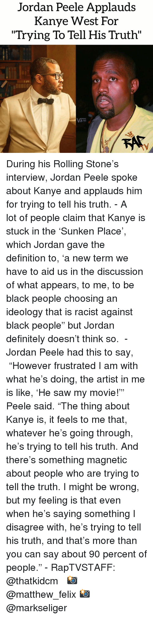 """Definitely, Jordan Peele, and Kanye: Jordan Peele Applauds  Kanye West For  """"Trying To Tell His Truth"""" During his Rolling Stone's interview, Jordan Peele spoke about Kanye and applauds him for trying to tell his truth. - A lot of people claim that Kanye is stuck in the 'Sunken Place', which Jordan gave the definition to, 'a new term we have to aid us in the discussion of what appears, to me, to be black people choosing an ideology that is racist against black people"""" but Jordan definitely doesn't think so.  - Jordan Peele had this to say,  """"However frustrated I am with what he's doing, the artist in me is like, 'He saw my movie!'"""" Peele said. """"The thing about Kanye is, it feels to me that, whatever he's going through, he's trying to tell his truth. And there's something magnetic about people who are trying to tell the truth. I might be wrong, but my feeling is that even when he's saying something I disagree with, he's trying to tell his truth, and that's more than you can say about 90 percent of people."""" - RapTVSTAFF: @thatkidcm 📸 @matthew_felix 📸 @markseliger"""