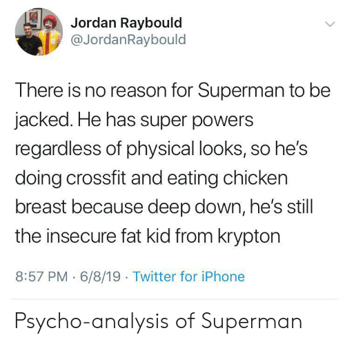 Hes Doing: Jordan Raybould  @JordanRaybould  E  There is no reason for Superman to be  jacked. He has super powers  regardless of physical looks, so he's  doing crossfit and eating chicken  breast because deep down, he's still  the insecure fat kid from krypton  8:57 PM 6/8/19 Twitter for iPhone Psycho-analysis of Superman