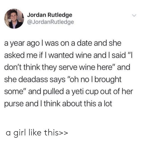 "Wine, Date, and Girl: Jordan Rutledge  @JordanRutledge  a year ago I was on a date and she  asked me if I wanted wine and I said ""I  don't think they serve wine here"" and  she deadass says ""oh no I brought  some"" and pulled a yeti cup out of her  purse and I think about this a lot a girl like this>>"