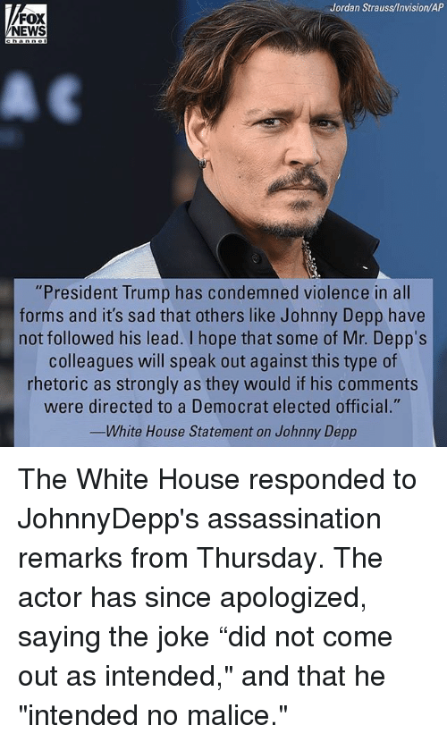 """Assassination, Johnny Depp, and Memes: Jordan Strauss/Invision/AP  FOX  NEWS  """"President Trump has condemned violence in all  forms and it's sad that others like Johnny Depp have  not followed his lead. I hope that some of Mr. Depps  colleagues will speak out against this type of  rhetoric as strongly as they would if his comments  were directed to a Democrat elected official.""""  eImO  White House Statement on Johnny Depp The White House responded to JohnnyDepp's assassination remarks from Thursday. The actor has since apologized, saying the joke """"did not come out as intended,"""" and that he """"intended no malice."""""""