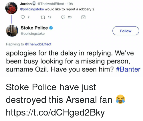 Reportate: Jordan@ThelwobiEffect 19h  @policingstoke would like to report a robbery(  92 12 23  Stoke Police  @policingstoke  Follow  Replying to @ThelwobiEffect  apologies for the delay in replying. We've  been busy looking for a missing per  surname OZIl. Have you seen him? #Banter  son, Stoke Police have just destroyed this Arsenal fan 😂 https://t.co/dCHged2Bky