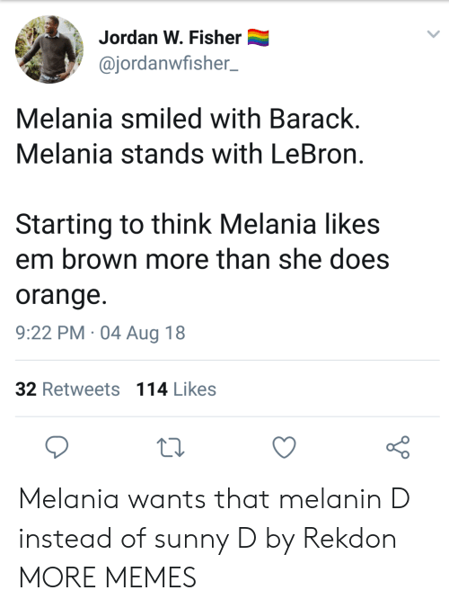 Dank, Memes, and Target: Jordan W. Fisher  @jordanwfisher_  Melania smiled with Barack  Melania stands with LeBron  Starting to think Melania likes  em brown more than she does  orange  9:22 PM 04 Aug 18  32 Retweets 114 Likes Melania wants that melanin D instead of sunny D by Rekdon MORE MEMES