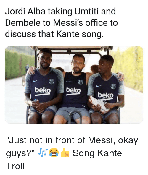 "Jordi Alba: Jordi Alba taking Umtiti and  Dembele to Messi's office to  discuss that Kante song  beko beko beko ""Just not in front of Messi, okay guys?"" 🎶😂👍 Song Kante Troll"