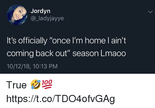 "True, Home, and Back: Jordyn  @_ladyjayye  It's officially ""once l'm home l ain't  coming back out"" season Lmaoo  10/12/18, 10:13 PM True 🤣💯 https://t.co/TDO4ofvGAg"