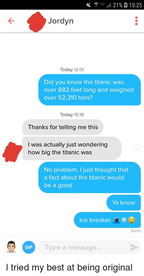 Gif, Titanic, and Best: Jordyn  Today 12:01  Did you know the titanic was  over 882 feet long and weighed  over 52,310 tons?  Today 15:18  Thanks for telling me this  I was actually just wondering  how big the titanic was  No problem. I just thought that  a fact about the titanic would  be a good  Ya know  Ice breaker  Sent  Type a message..  GIF I tried my best at being original
