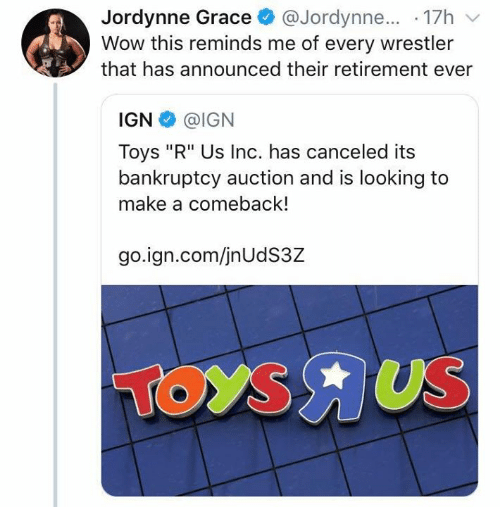 """Toys R Us, Wow, and Wrestling: Jordynne Grace@Jordynne... .17h v  Wow this reminds me of every wrestler  that has announced their retirement ever  IGN @IGN  Toys """"R"""" Us Inc. has canceled its  bankruptcy auction and is looking to  make a comeback!  go.ign.com/jnUdS3Z"""