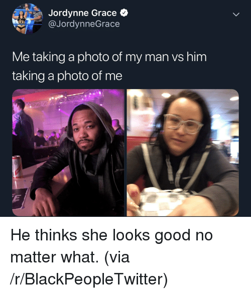 Blackpeopletwitter, Good, and Him: Jordynne Grace  @JordynneGrace  Me taking a photo of my man vs him  taking a photo of me He thinks she looks good no matter what. (via /r/BlackPeopleTwitter)