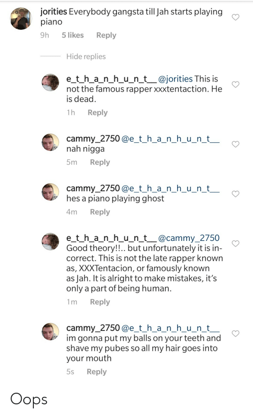 Gangsta, Ghost, and Good: jorities Everybody gangsta till Jah starts playing  piano  Reply  9h  5 likes  Hide replies  e_t_h_a_n_h_u_n_t_@jorities This is  not the famous rapper xxxtentaction. He  is dead  Reply  1h  cammy_2750@e_t_h_a_n_h_u_n_t_  nah nigga  Reply  5m  cammy_2750@e_t_h_a_n_h_u__n_t_  hes a piano playing ghost  Reply  4m  e_t_h_a_n_h_u_n_t_@cammy_2750  Good theory!!.. but unfortunately it is in-  correct. This is not the late rapper known  as, XXXTentacion, or famously known  as Jah. It is alright to make mistakes, it's  only a part of being human.  Reply  1m  cammy_2750@e_t_h_a_n_h_u_n_t_  im gonna put my balls on your teeth and  shave my pubes so all my hair goes into  your mouth  Reply  5s Oops