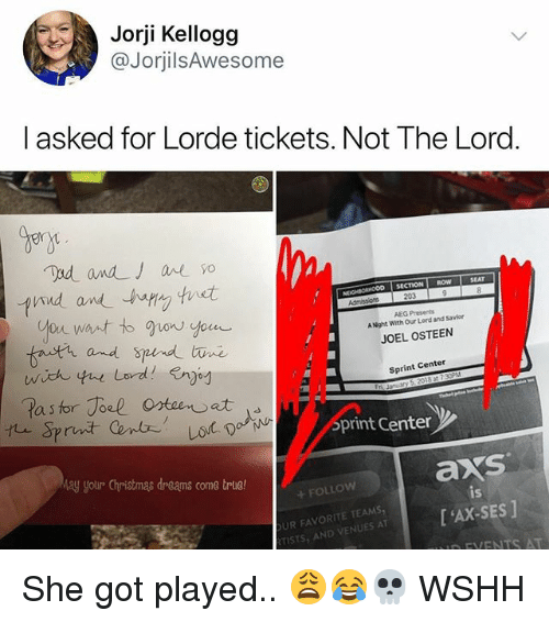 Lind: Jorji Kellogg  @JorjilsAwesome  l asked for Lorde tickets. Not The Lord.  gen  lind wndー.hapVy 'tnst  SECTION ROW  Nt  AEG Presents  A Night With Our Lord and Savior  JOEL OSTEEN  and S  Sprint Center  print Center  ay your Christmas dreams come trlie!  axs  is  +FOLLow  UR FAVORITE TEAMS  TISTS AND VENUT'AX-SES] She got played.. 😩😂💀 WSHH