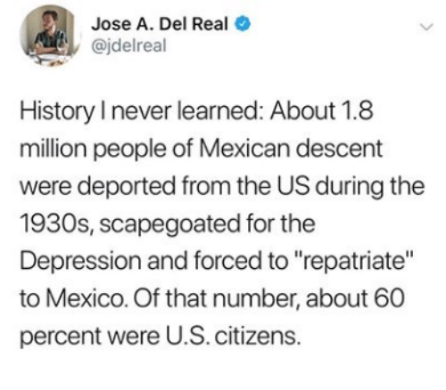 "Depression, History, and Mexico: Jose A. Del Real  @jdelreal  History I never learned: About 1.8  million people of Mexican descent  were deported from the US during the  1930s, scapegoated for the  Depression and forced to ""repatriate""  to Mexico. Of that number, about 60  percent were U.S. citizens.  >"