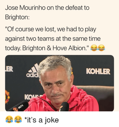 "José Mourinho: Jose Mourinho on the defeat to  Brighton:  ""Of course we lost, we had to play  against two teams at the same time  today. Brighton & Hove Albion.""  OVe  ER  KOHLER  KOL 😂😂 *it's a joke"