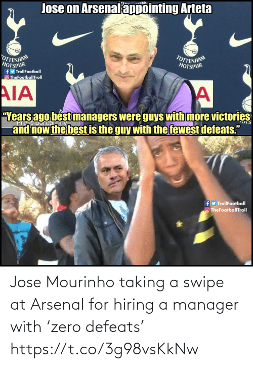 "The Guy: Jose on Arsenalappointing Arteta  OTTENHAM  HOTSPUR  TOTTENHAM  HOTSPUR  fy TrollFootball  O TheFootballTroll  AIA  ""Years ago bést managers were guys with more victories  and now the best is the guy with the fewest defeats.""  ress Bureau  fy TrollFootball  O TheFootballTroll Jose Mourinho taking a swipe at Arsenal for hiring a manager with 'zero defeats' https://t.co/3g98vsKkNw"