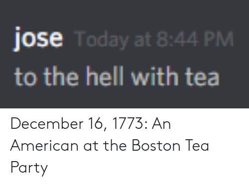 tea party: jose  to the hell with tea  Today at 8:44 PM December 16, 1773: An American at the Boston Tea Party