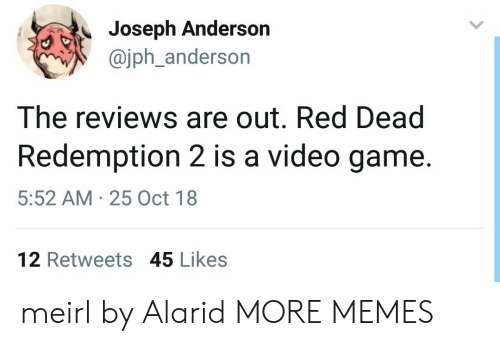 Redness: Joseph Anderson  @jph_anderson  The reviews are out. Red Dead  Redemption 2 is a video game.  5:52 AM 25 Oct 18  12 Retweets 45 Likes meirl by Alarid MORE MEMES