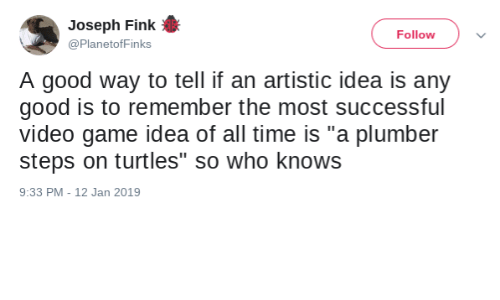 "turtles: Joseph Fink  Follow  @PlanetofFinks  A good way to tell if an artistic idea is any  good is to remember the most successful  video game idea of all time is ""a plumber  steps on turtles"" so who knows  9:33 PM - 12 Jan 2019"
