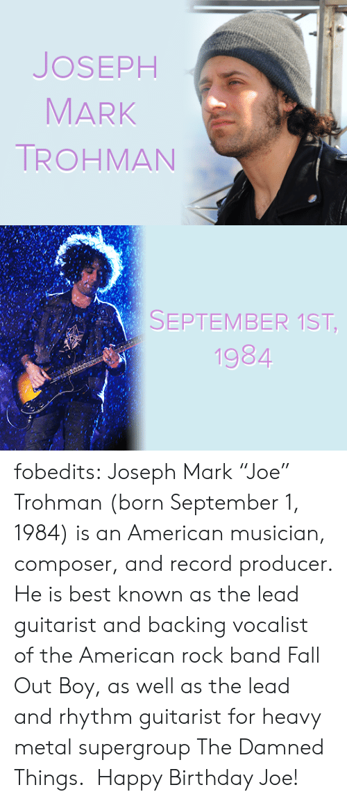 "Birthday, Fall, and Tumblr: JOSEPH  MARK  TROHMAN   SEPTEMBER 1ST,  1984  CA fobedits: Joseph Mark ""Joe"" Trohman (born September 1, 1984) is an American musician, composer, and record producer. He is best known as the lead guitarist and backing vocalist of the American rock band Fall Out Boy, as well as the lead and rhythm guitarist for heavy metal supergroup The Damned Things.  Happy Birthday Joe!"