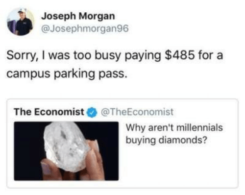 joseph: Joseph Morgan  @Josephmorgan96  Sorry, I was too busy paying $485 for a  campus parking pass.  The Economist @TheEconomist  Why aren't millennials  buying diamonds?