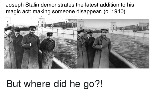 History, Magic, and Joseph Stalin: Joseph Stalin demonstrates the latest addition to his  magic act: making someone disappear. (c. 1940)