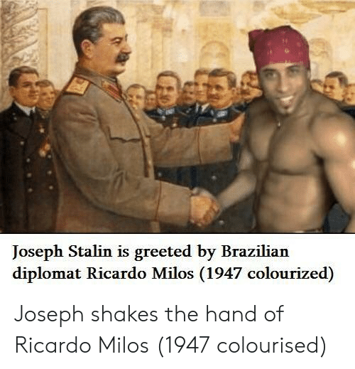 Brazilian, Joseph Stalin, and Stalin: Joseph Stalin is greeted by Brazilian  diplomat Ricardo Milos (1947 colourized) Joseph shakes the hand of Ricardo Milos (1947 colourised)