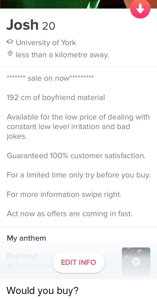 Bad jokes: Josh 20  University of York  less than a kilometre away.  192 cm of boyfriend material  Available for the low price of dealing with  constant low level irritation and bad  jokes.  Guaranteed 100% customer satisfaction.  For a limited time only try before you buy  For more information swipe right.  Act now as offers are coming in fast.  My anthenm  verlo  EDIT INFO Would you buy?