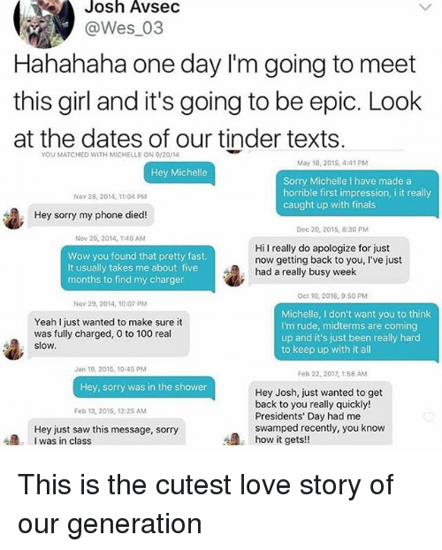 Dieded: Josh AvseC  @Wes_03  Hahahaha one day I'm going to meet  this girl and it's going to be epic. Look  at the dates of our tinder texts  YOU MATCHED WITH MICHELLE ON 9/20/14  May 18, 2015,4:41 PM  Hey Michelle  Sorry Michelle I have made a  horrible first impression, i it really  caught up with finals  Nov 28, 2014, 11:04 PM  Hey sorry my phone died!  Dec 20, 2015, 8:30 PM  Nov 29, 2014, 1:40 AM  Wow you found that pretty fast  It usually takes me about five  months to find my charger  Hi I really do apologize for just  now getting back to you, I've just  had a really busy week  Oct 10, 2016, 9:60 PM  Nov 29, 2014, 10:07 PM  Yeah I just wanted to make sure it  was fully charged, 0 to 100 real  slow  Michelle, I don't want you to think  I'm rude, midterms are coming  up and it's just been really harcd  to keep up with it al  Jan 19, 2015, 10:45 PM  Feb 22, 2017, 1:58 AM  Hey, sorry was in the shower  Hey Josh, just wanted to get  back to you really quickly!  Presidents' Day had me  swamped recently, you know  how it gets!!  Feb 13, 2015, 12:25 AM  Hey just saw this message, sorry  I was in class This is the cutest love story of our generation