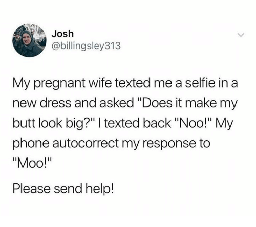 """Pregnant Wife: Josh  @billingsley313  My pregnant wife texted me a selfie in a  new dress and asked """"Does it make my  butt look big?"""" texted back """"Noo!"""" My  phone autocorrect my response to  Please send help!"""