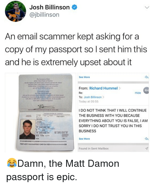 Joshing: Josh Billinson  @jbillinson  An email scammer kept asking for a  copy of my passport so I sent him this  and he is extremely upset about it  See More  From: Richard Hummel>  Re:  To: Josh Billinson  Today at 05:55  RH  Hide  I DO NOT THINK THAT I WILL CONTINUE  THE BUSINESS WITH YOU BECAUSE  EVERYTHING ABOUT YOU IS FALSE, IANM  SORRY I DO NOT TRUST YOU IN THIS  BUSINESS  24  See More  Found in Sent Mailbox 😂Damn, the Matt Damon passport is epic.