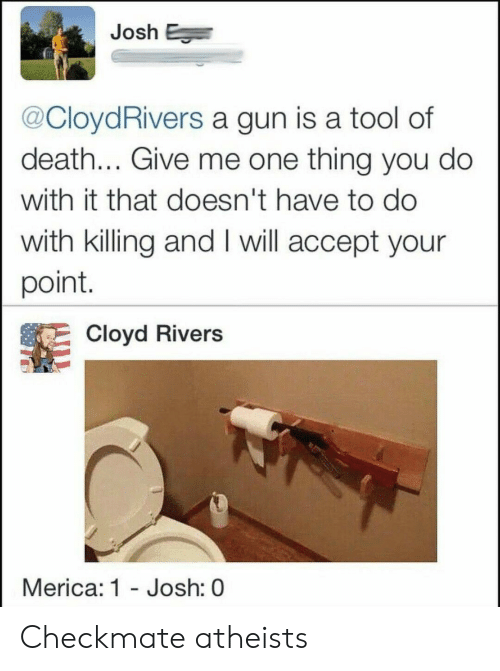 A Tool: Josh E  @CloydRivers a gun is a tool of  death... Give me one thing you do  with it that doesn't have to do  with killing and I will accept your  point.  Cloyd Rivers  Merica: 1 - Josh: 0 Checkmate atheists
