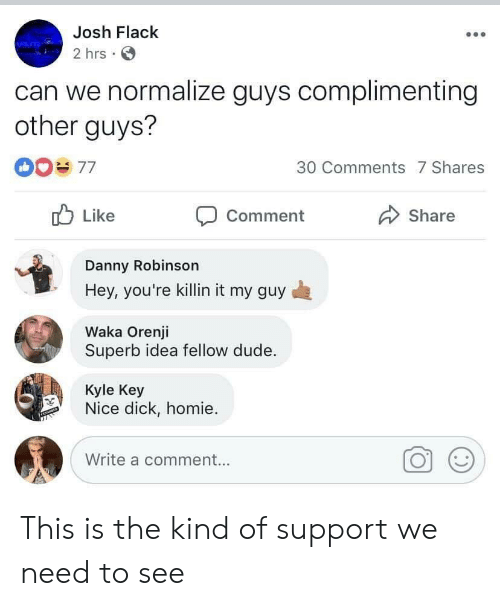 Dude, Homie, and Dick: Josh Flack  2 hrs  can we normalize guys complimenting  other guys?  30 Comments 7 Shares  Like  Share  Comment  Danny Robinson  Hey, you're killin it my guy  Waka Orenji  Superb idea fellow dude.  Kyle Key  Nice dick, homie  Write a comment... This is the kind of support we need to see