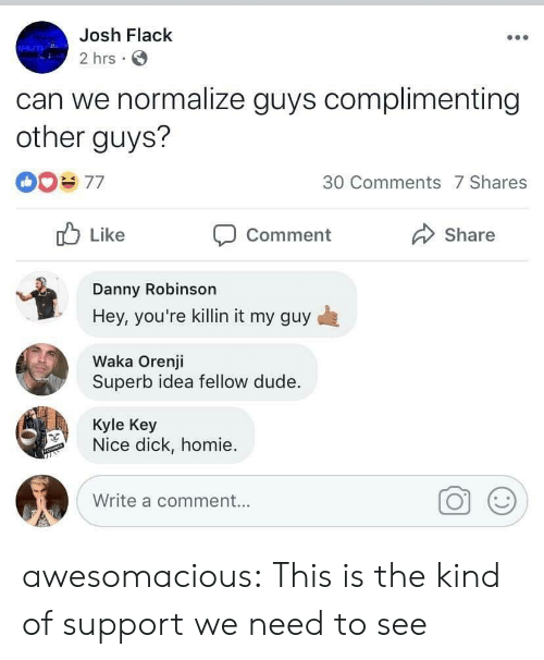 Dude, Homie, and Tumblr: Josh Flack  2 hrs  can we normalize guys complimenting  other guys?  30 Comments 7 Shares  Like  Share  Comment  Danny Robinson  Hey, you're killin it my guy  Waka Orenji  Superb idea fellow dude.  Kyle Key  Nice dick, homie  Write a comment... awesomacious:  This is the kind of support we need to see